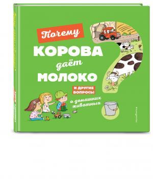 Энциклопедия  «Почему корова даёт молоко? И другие вопросы о домашних животных» 0+ Эксмо