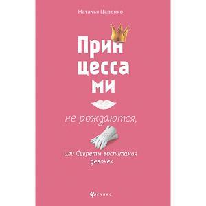 Принцессами не рождаются, или Секреты воспитания девочек, Н. Царенко Феникс